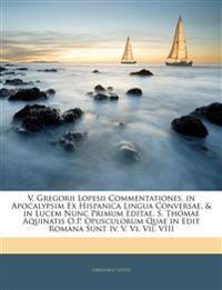 V. Gregorii Lopesii Commentationes. in Apocalypsim Ex Hispanica Lingua Conversae, & in Lucem Nunc Primum Editae. S. Thomae Aquinatis O.P. Opusculorum