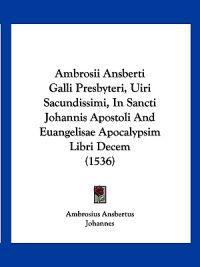 Ambrosii Ansberti Galli Presbyteri, Uiri Sacundissimi, in Sancti Johannis Apostoli and Euangelisae Apocalypsim Libri Decem