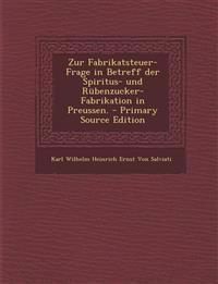 Zur Fabrikatsteuer-Frage in Betreff Der Spiritus- Und Rubenzucker-Fabrikation in Preussen.