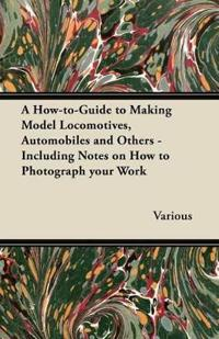 A How-To-Guide to Making Model Locomotives, Automobiles and Others - Including Notes on How to Photograph Your Work