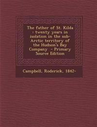 The father of St. Kilda : twenty years in isolation in the sub-Arctic territory of the Hudson's Bay Company
