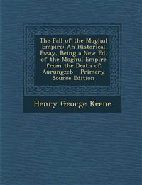 Fall of the Moghul Empire: An Historical Essay, Being a New Ed. of the Moghul Empire from the Death of Aurungzeb