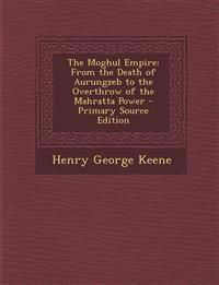 The Moghul Empire: From the Death of Aurungzeb to the Overthrow of the Mahratta Power - Primary Source Edition