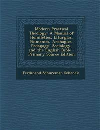 Modern Practical Theology: A Manual of Homiletics, Liturgics, Poimenics, Archagics, Pedagogy, Sociology, and the English Bible - Primary Source E