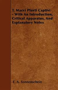 T. Macci Plavti Captivi - With An Introduction, Critical Apparatus, And Explanatory Notes