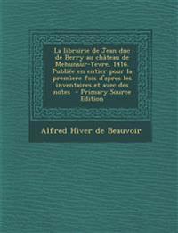 La librairie de Jean duc de Berry au château de Mehunsur-Yevre, 1416. Publiée en entier pour la premìere fois d'apres les inventaires et avec des note