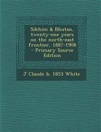 Sikhim & Bhutan, Twenty-One Years on the North-East Frontier, 1887-1908 - Primary Source Edition