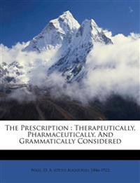 The Prescription : Therapeutically, Pharmaceutically, And Grammatically Considered