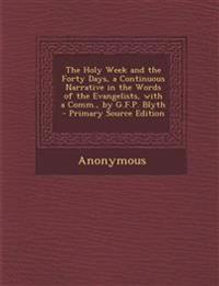 The Holy Week and the Forty Days, a Continuous Narrative in the Words of the Evangelists, with a Comm., by G.F.P. Blyth - Primary Source Edition
