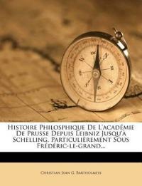 Histoire Philosphique De L'académie De Prusse Depuis Leibniz Jusqu'à Schelling, Particulièrement Sous Frédéric-le-grand...