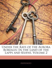 Under the Rays of the Aurora Borealis: In the Land of the Lapps and Kvæns, Volume 2