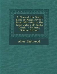 A flora of the South Fork of Kings River : from Millwood to the head waters of Bubbs Creek  - Primary Source Edition