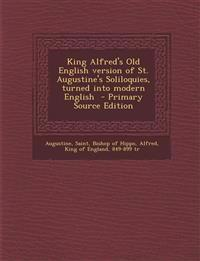 King Alfred's Old English Version of St. Augustine's Soliloquies, Turned Into Modern English - Primary Source Edition