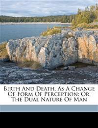 Birth and death, as a change of form of perception: or, The dual nature of man
