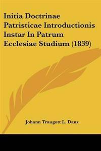 Initia Doctrinae Patristicae Introductionis Instar in Patrum Ecclesiae Studium