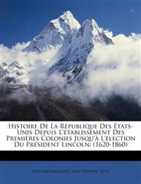 Histoire De La République Des États-Unis Depuis L'établissement Des Premières Colonies Jusqu'à L'élection Du Président Lincoln: (1620-1860)
