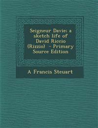 Seigneur Davie; A Sketch Life of David Riccio (Rizzio) - Primary Source Edition