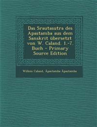 Das Srautasutra des Apastamba aus dem Sanskrit übersetzt von W. Caland. 1.-7. Buch - Primary Source Edition