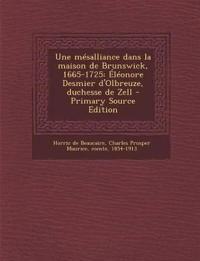 Une mésalliance dans la maison de Brunswick, 1665-1725: Éléonore Desmier d'Olbreuze, duchesse de Zell - Primary Source Edition