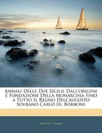 Annali Delle Due Sicilie Dall'origine E Fondazione Della Monarchia Fino a Tutto Il Regno Dell'augusto Sovrano Carlo Iii. Borbone