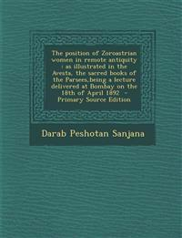 The Position of Zoroastrian Women in Remote Antiquity: As Illustrated in the Avesta, the Sacred Books of the Parsees, Being a Lecture Delivered at Bom