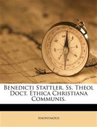 Benedicti Stattler, Ss. Theol Doct. Ethica  Christiana Communis.