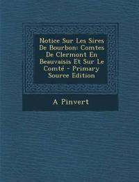 Notice Sur Les Sires De Bourbon: Comtes De Clermont En Beauvaisis Et Sur Le Comt
