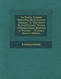 La Donna Italiana Descritta Da Scrittrici Italiane: In Una Serie Di Conferenze Tenute All'esposizione Beatrice in Firenze - Primary Source Edition