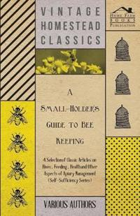 A   Small-Holder's Guide to Bee Keeping - A Selection of Classic Articles on Hives, Feeding, Health and Other Aspects of Apiary Management (Self-Suffi