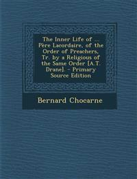 The Inner Life of ... Père Lacordaire, of the Order of Preachers, Tr. by a Religious of the Same Order [A.T. Drane]. - Primary Source Edition