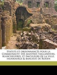 Statuts et ordonnancés pour la Communaute' des maistres taillandiers, blancheuvres, et émculeurs de la ville, fauxbourgs & banlieuë de Roüen