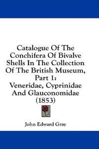 Catalogue Of The Conchifera Of Bivalve Shells In The Collection Of The British Museum, Part 1: Veneridae, Cyprinidae And Glauconomidae (1853)