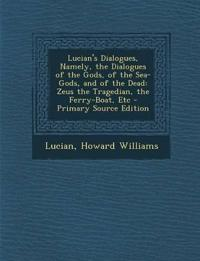 Lucian's Dialogues, Namely, the Dialogues of the Gods, of the Sea-Gods, and of the Dead: Zeus the Tragedian, the Ferry-Boat, Etc - Primary Source Edit
