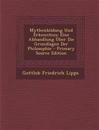 Mythenbildung Und Erkenntnis: Eine Abhandlung Über Die Grundlagen Der Philosophie - Primary Source Edition