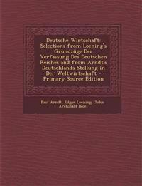 Deutsche Wirtschaft: Selections from Loening's Grundzüge Der Verfassung Des Deutschen Reiches and from Arndt's Deutschlands Stellung in Der Weltwirtsc