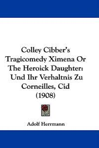 Colley Cibber's Tragicomedy Ximena or the Heroick Daughter