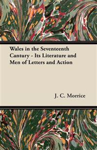 Wales in the Seventeenth Cantury - Its Literature and Men of Letters and Action