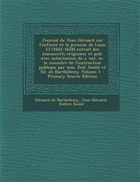 Journal de Jean Heroard Sur L'Enfance Et La Jeunesse de Louis 13 (1601-1628) Extrait Des Manuscrits Originaux Et Pub. Avec Autorisation de S. Exc. M.