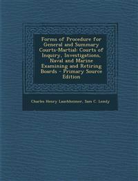 Forms of Procedure for General and Summary Courts-Martial: Courts of Inquiry, Investigations, Naval and Marine Examining and Retiring Boards - Primary