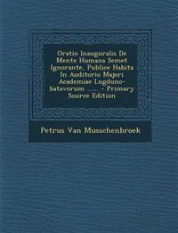 Oratio Inauguralis de Mente Humana Semet Ignorante, Publice Habita in Auditorio Majori Academiae Lugduno-Batavorum ...... - Primary Source Edition