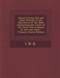 Stones Crying Out and Rock-Witness to the Narratives of the Bible Concerning the Times of the Jews: The Evidence of the Last Years - Primary Source Ed