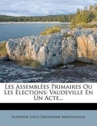 Les Assemblées Primaires Ou Les Élections: Vaudeville En Un Acte...