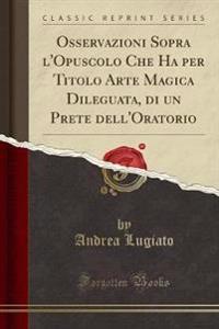 Osservazioni Sopra l'Opuscolo Che Ha per Titolo Arte Magica Dileguata, di un Prete dell'Oratorio (Classic Reprint)