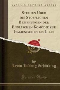 Studien Über die Stofflichen Beziehungen der Englischen Komödie zur Italienischen bis Lilly (Classic Reprint)