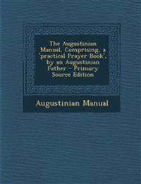 The Augustinian Manual, Comprising, a 'Practical Prayer Book', by an Augustinian Father - Primary Source Edition