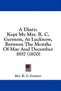 A Diary: Kept My Mrs. R. C. Germon, At Lucknow, Between The Months Of May And December 1857 (1870)