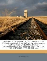 Mémoire Au Roi Louis Xvi.: En Dénonciation D'abus D'autorité, Et De Mépris De Loix, Exercés Contre Moi : Ou Journal De Mes Emprisonnemens, À La Bastil