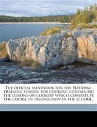 The official handbook for the National training school for cookery; containing the lessons on cookery which constitute the course of instruction in th