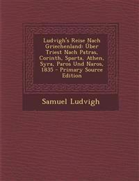 Ludvigh's Reise Nach Griechenland: Über Triest Nach Patras, Corinth, Sparta, Athen, Syra, Paros Und Naros, 1835 - Primary Source Edition