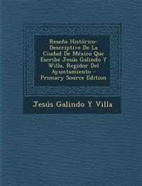 Reseña Histórico-Descriptive De La Ciudad De México Que Escribe Jesús Galindo Y Willa, Regidor Del Ayuntamiento - Primary Source Edition